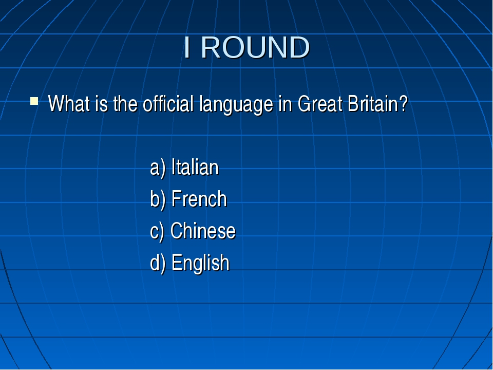I ROUND What is the official language in Great Britain? a) Italian b) French...