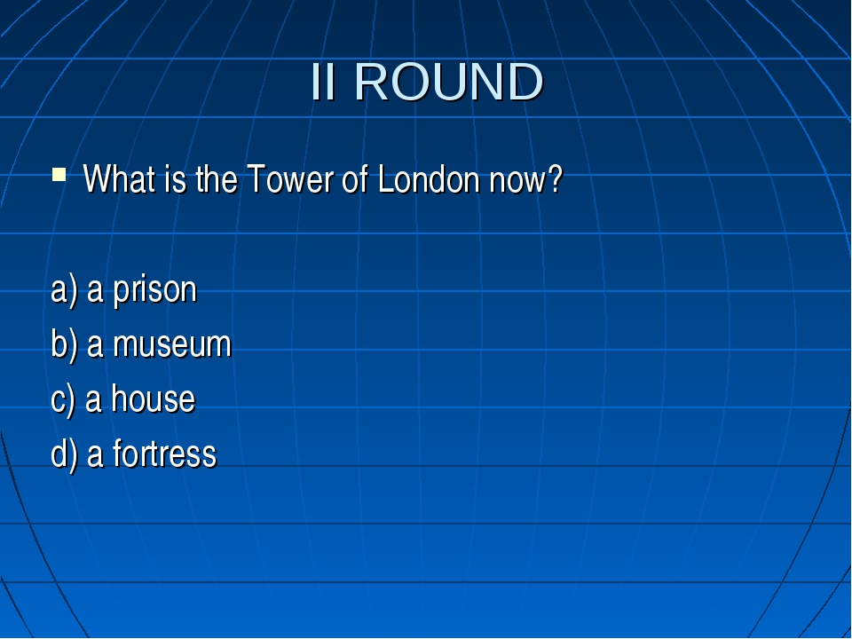 II ROUND What is the Tower of London now? a) a prison b) a museum c) a house...