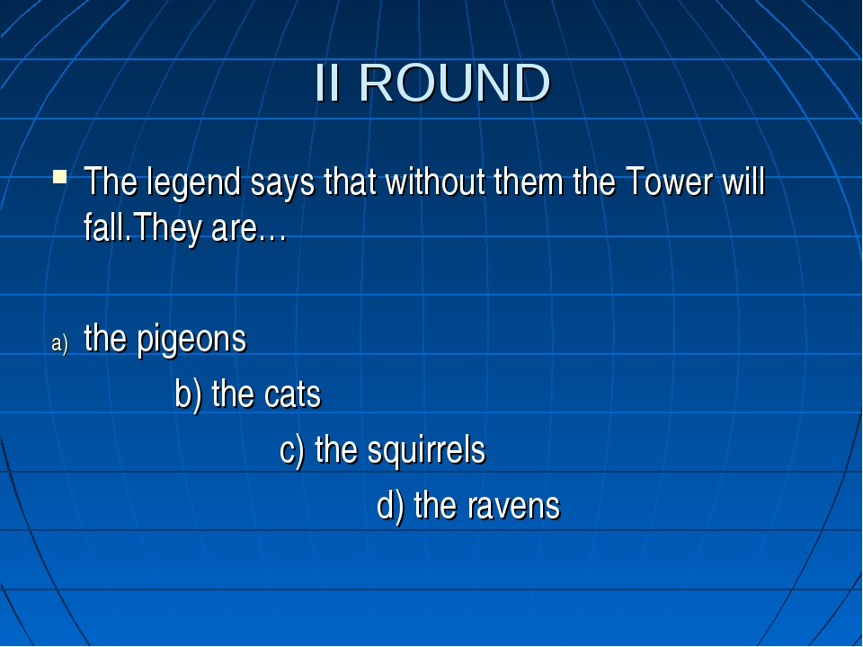 II ROUND The legend says that without them the Tower will fall.They are… the...