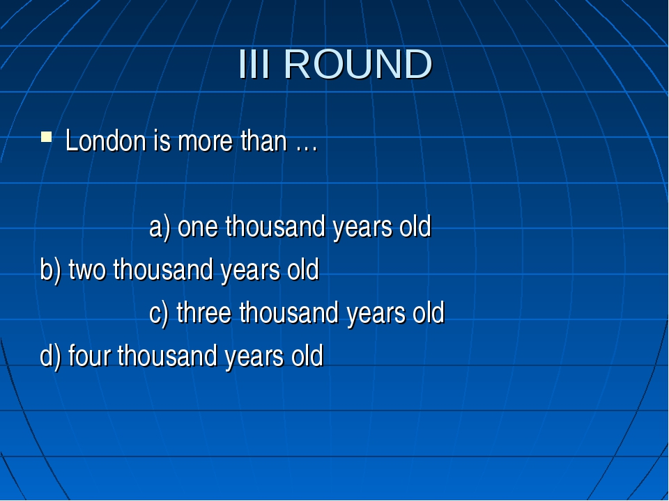 III ROUND London is more than … a) one thousand years old b) two thousand yea...