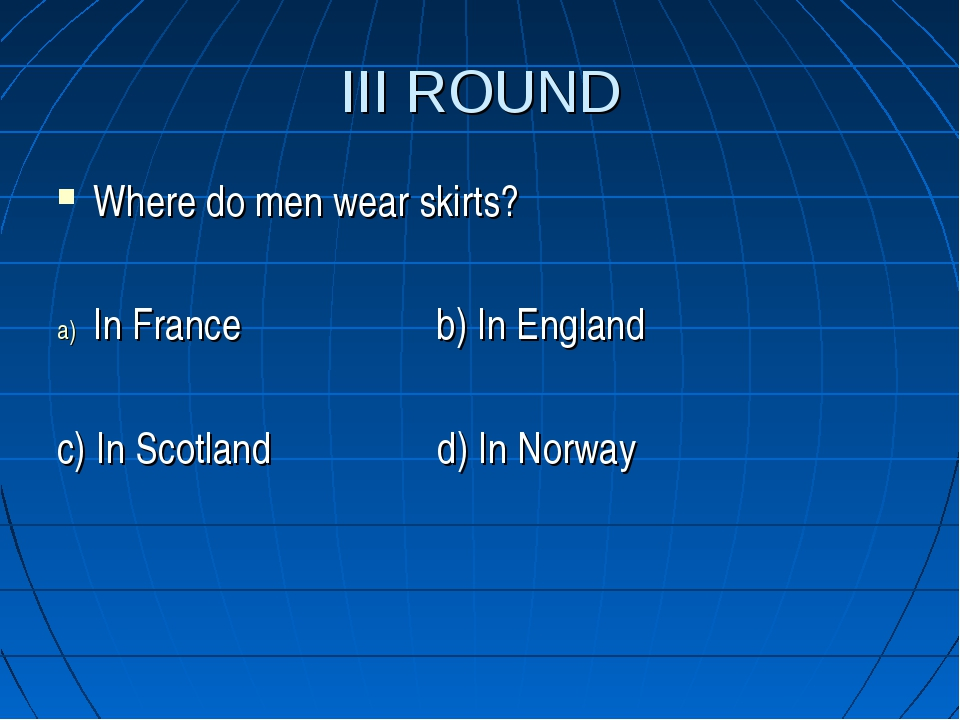 III ROUND Where do men wear skirts? In France b) In England c) In Scotland d)...