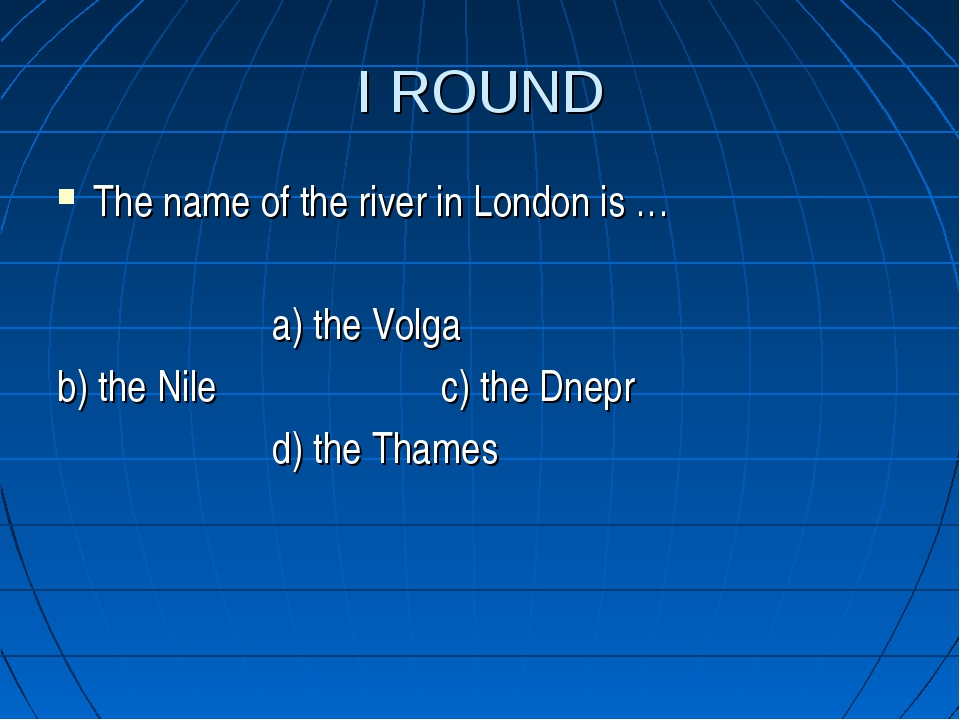 I ROUND The name of the river in London is … a) the Volga b) the Nile c) the...