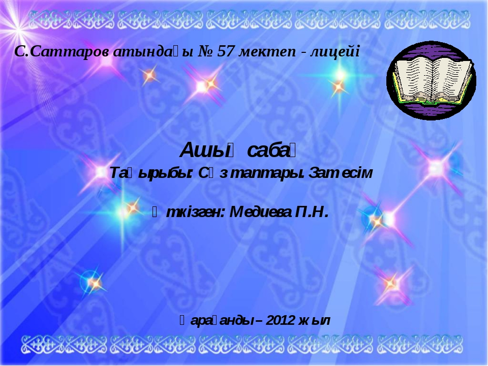С.Саттаров атындағы № 57 мектеп - лицейі Ашық сабақ Тақырыбы: Сөз таптары. За...