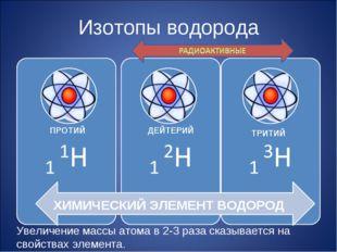 Изотопы водорода ХИМИЧЕСКИЙ ЭЛЕМЕНТ ВОДОРОД ПРОТИЙ ДЕЙТЕРИЙ ТРИТИЙ Увеличение