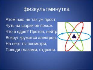 физкультминутка Атом наш не так уж прост. Чуть на шарик он похож. Что в ядре?