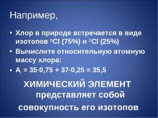 Например, Хлор в природе встречается в виде изотопов 35Cl (75%) и 37Cl (25%)