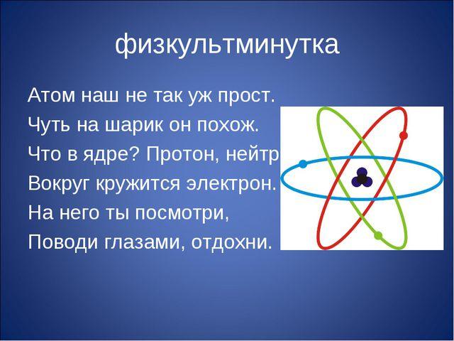 физкультминутка Атом наш не так уж прост. Чуть на шарик он похож. Что в ядре?...
