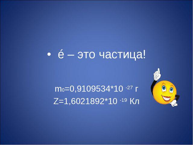 • é – это частица! m0=0,9109534*10 -27 г Z=1,6021892*10 -19 Кл