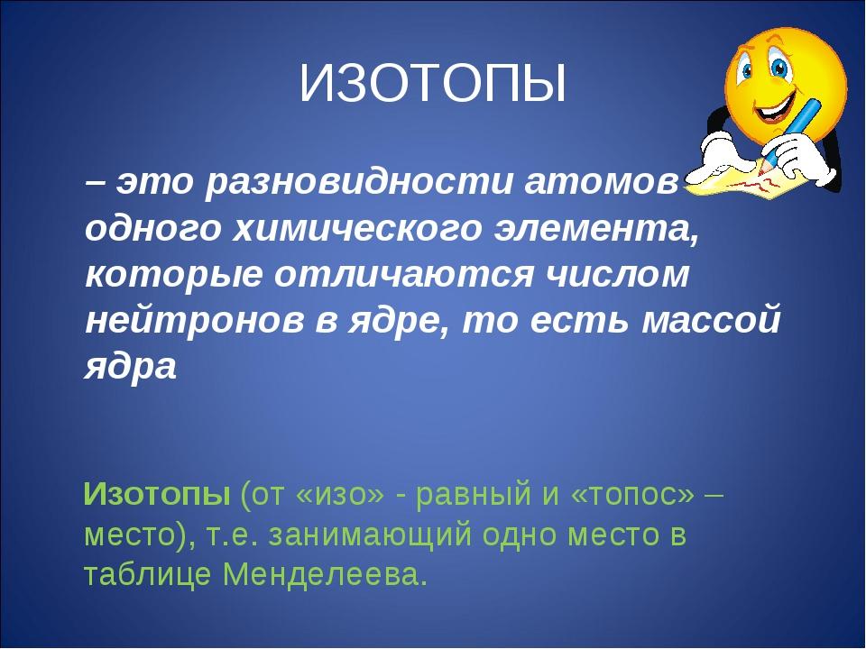 ИЗОТОПЫ – это разновидности атомов одного химического элемента, которые отлич...