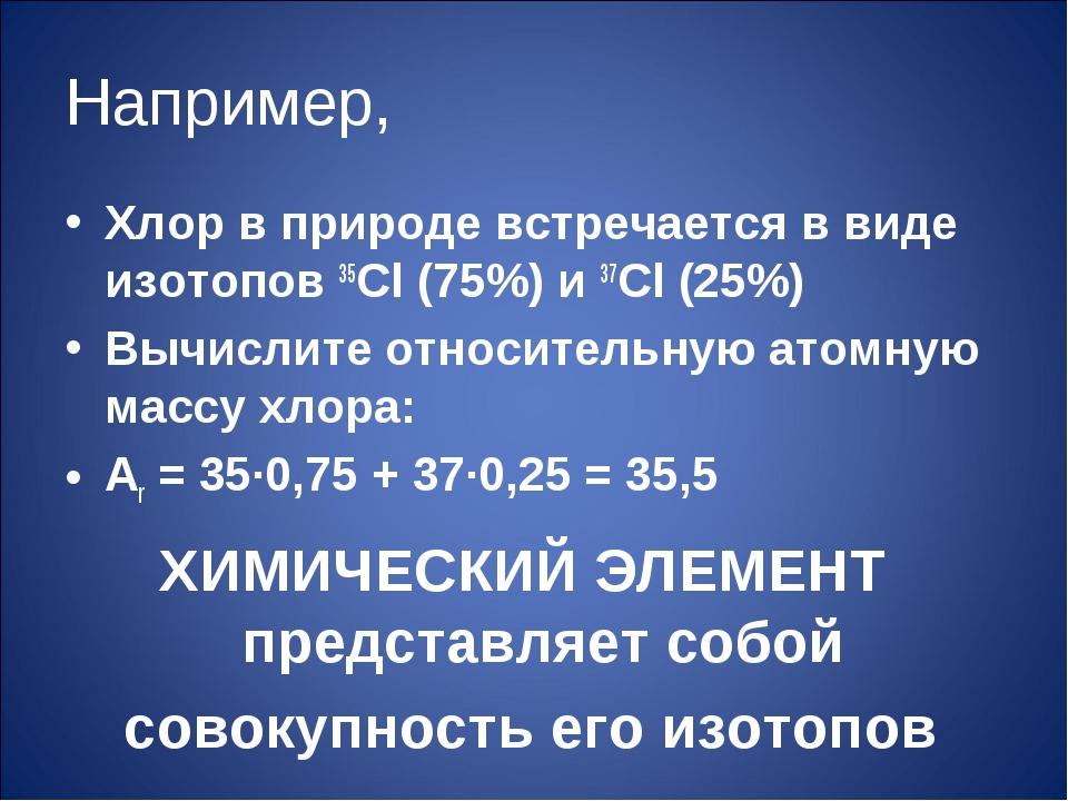 Например, Хлор в природе встречается в виде изотопов 35Cl (75%) и 37Cl (25%)...