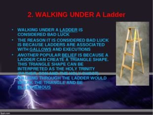 2. WALKING UNDER A Ladder WALKING UNDER A LADDER IS CONSIDERED BAD LUCK THE R
