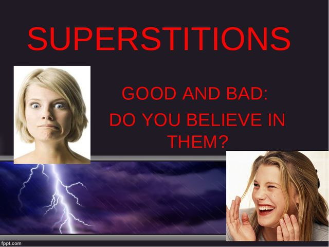 SUPERSTITIONS GOOD AND BAD: DO YOU BELIEVE IN THEM?
