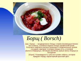 Борщ( Borsch) (укр.борщ)— традиционное блюдо славян (преимущественно восто