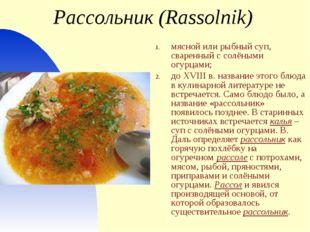 Рассольник (Rassolnik) мясной или рыбный суп, сваренный с солёными огурцами;