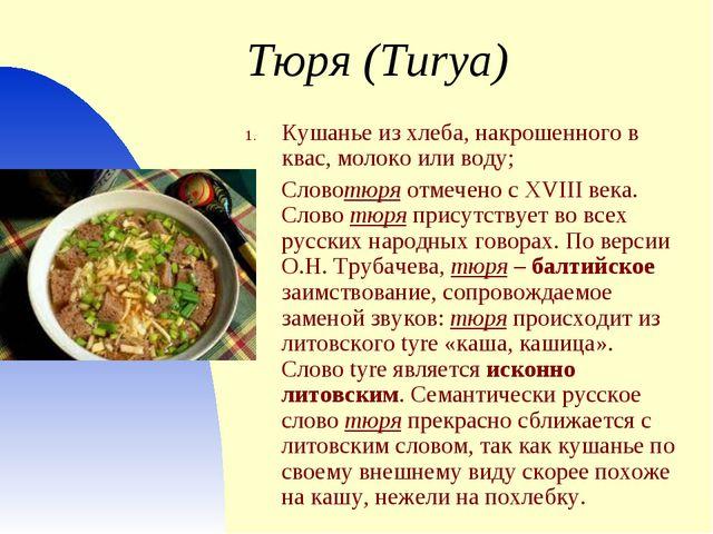 Тюря (Turya) Кушанье из хлеба, накрошенного в квас, молоко или воду; Словотю...