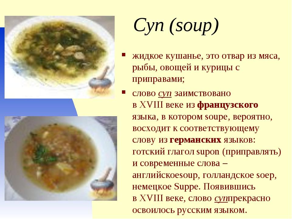 Суп (soup) жидкое кушанье, это отвар из мяса, рыбы, овощей и курицы с приправ...