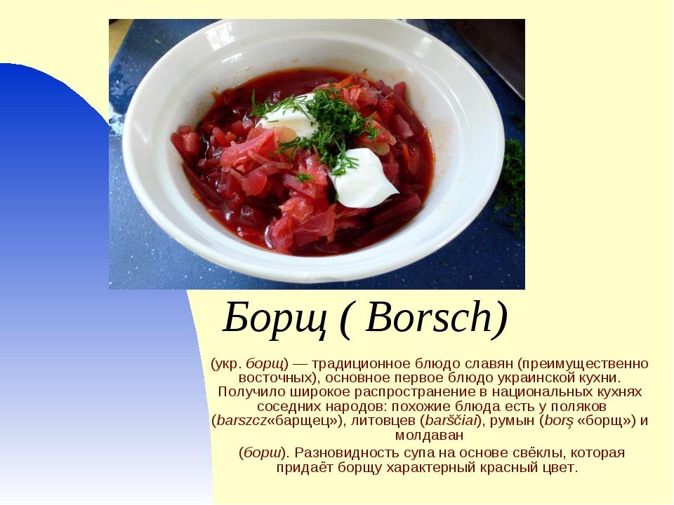 Борщ( Borsch) (укр.борщ)— традиционное блюдо славян (преимущественно восто...