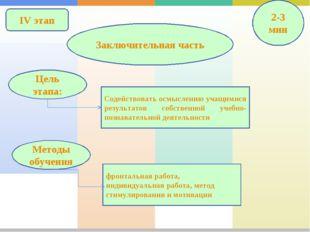 IV этап Заключительная часть 2-3 мин Содействовать осмыслению учащимися резул