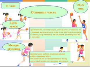 II этап Основная часть 20-22 мин организовать сознательную деятельность учащи