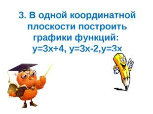 3. В одной координатной плоскости построить графики функций: у=3х+4, у=3х-2,у