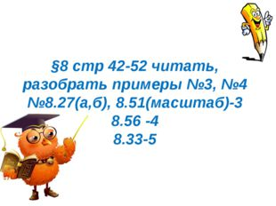 §8 стр 42-52 читать, разобрать примеры №3, №4 №8.27(а,б), 8.51(масштаб)-3 8.