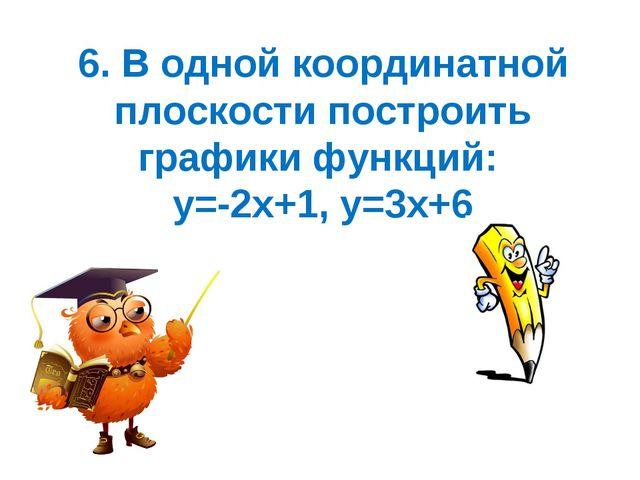 6. В одной координатной плоскости построить графики функций: у=-2х+1, у=3х+6