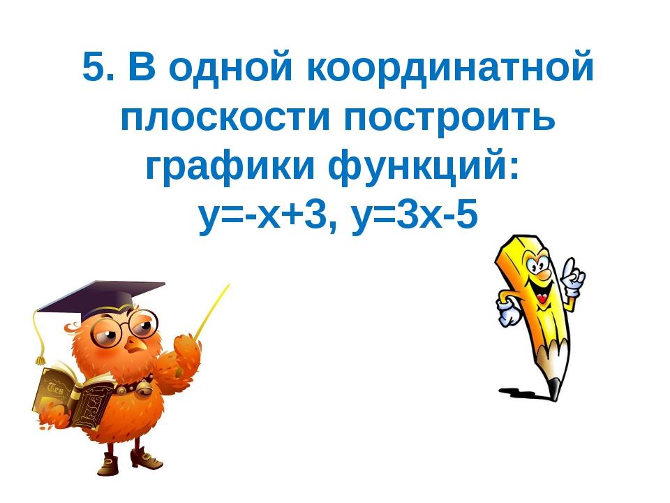 5. В одной координатной плоскости построить графики функций: у=-х+3, у=3х-5