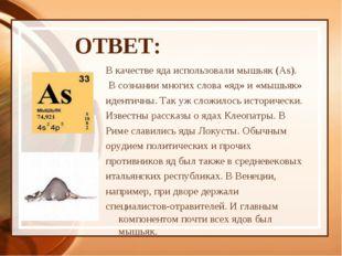 ОТВЕТ: В качестве яда использовали мышьяк (As). В сознании многих слова «яд»