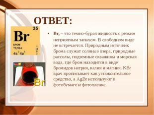 ОТВЕТ: Br2 – это темно-бурая жидкость с резким неприятным запахом. В свободно