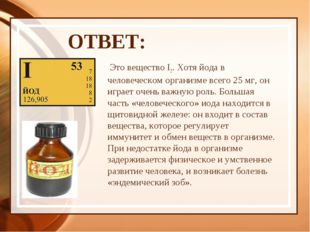 ОТВЕТ:  Это вещество I2. Хотя йода в человеческом организме всего 25 мг, он