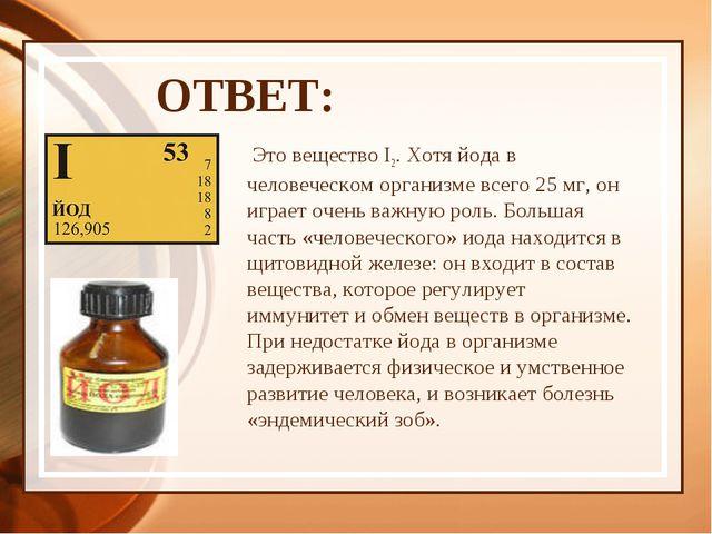 ОТВЕТ:  Это вещество I2. Хотя йода в человеческом организме всего 25 мг, он...