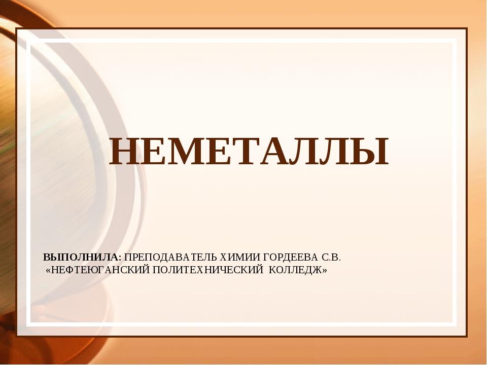 ВЫПОЛНИЛА: ПРЕПОДАВАТЕЛЬ ХИМИИ ГОРДЕЕВА С.В. «НЕФТЕЮГАНСКИЙ ПОЛИТЕХНИЧЕСКИЙ К...