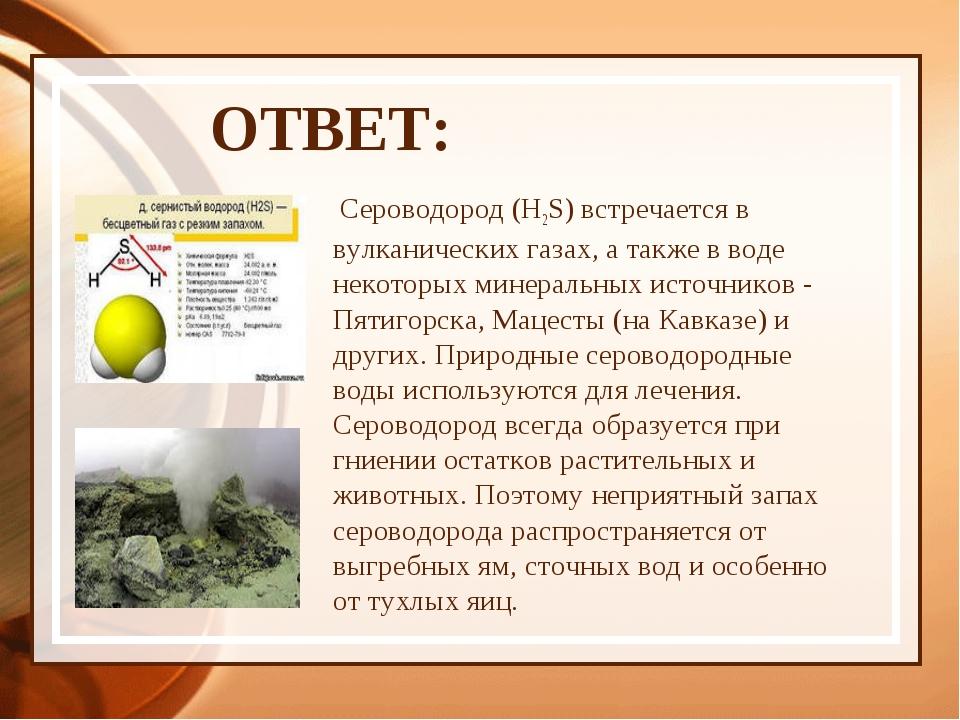ОТВЕТ: Сероводород (H2S) встречается в вулканических газах, а также в воде не...