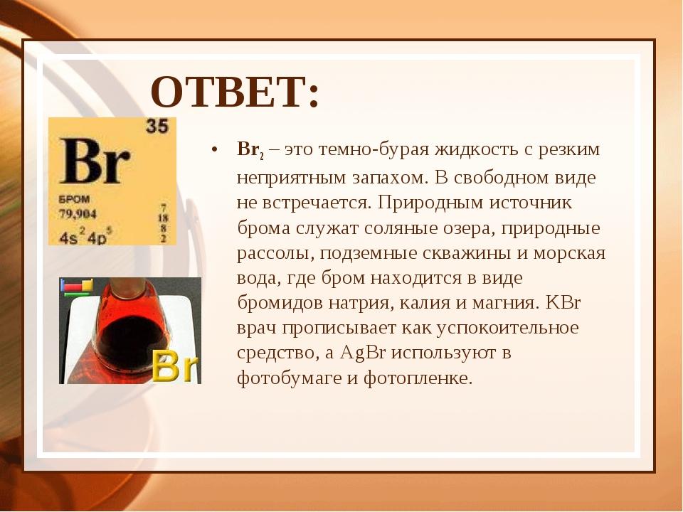 ОТВЕТ: Br2 – это темно-бурая жидкость с резким неприятным запахом. В свободно...