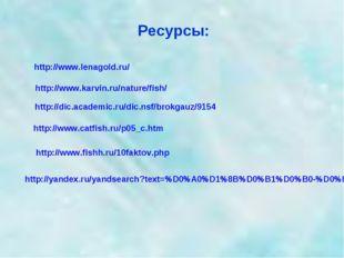 Ресурсы: http://www.karvin.ru/nature/fish/ http://www.lenagold.ru/ http://dic