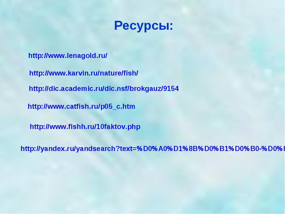 Ресурсы: http://www.karvin.ru/nature/fish/ http://www.lenagold.ru/ http://dic...