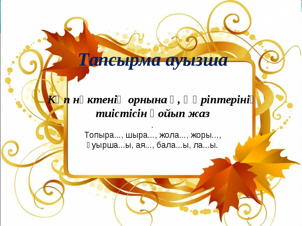 Тапсырма ауызша Көп нүктенің орнына қ, ғ әріптерінің тиістісін қойып жаз . Т...