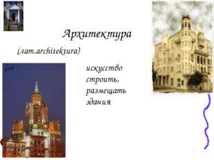 Архитектура (лат.architektura) искусство строить, размещать здания