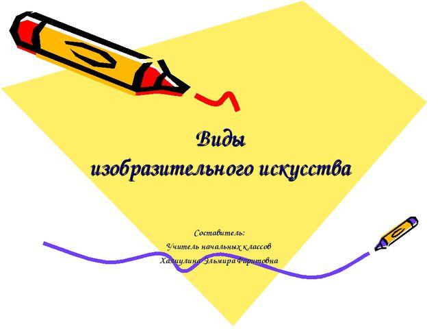 Виды изобразительного искусства Составитель: Учитель начальных классов Халиу...