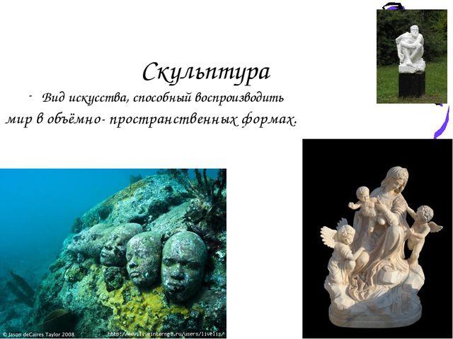 Скульптура Вид искусства, способный воспроизводить мир в объёмно- пространств...
