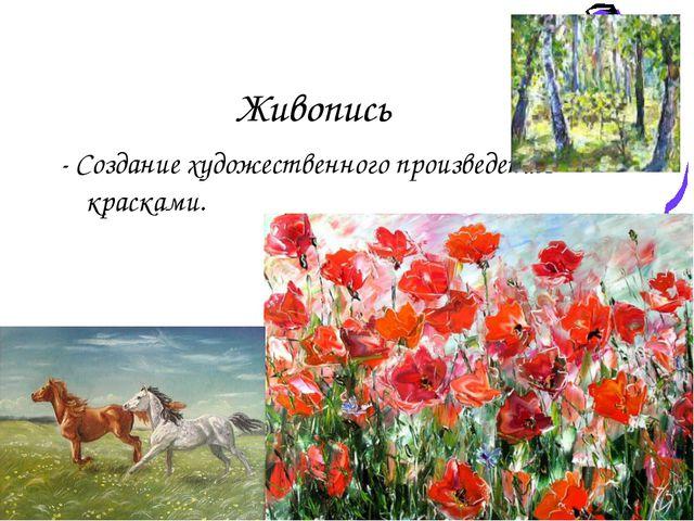 Живопись - Создание художественного произведения красками.