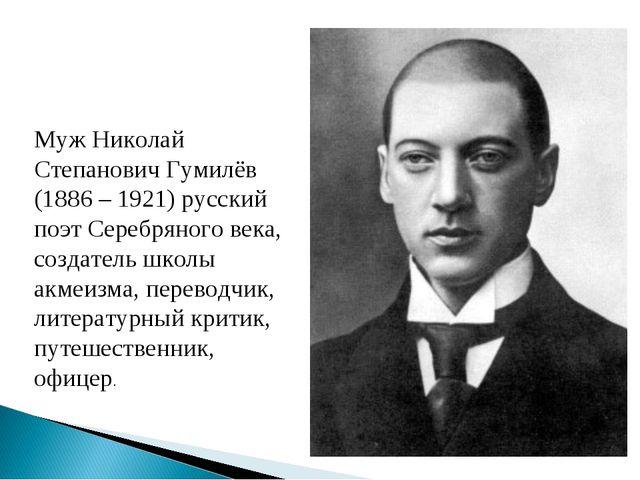 Муж Николай Степанович Гумилёв (1886 – 1921) русский поэт Серебряного века, с...