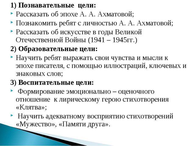 1) Познавательные цели: Рассказать об эпохе А. А. Ахматовой; Познакомить ребя...