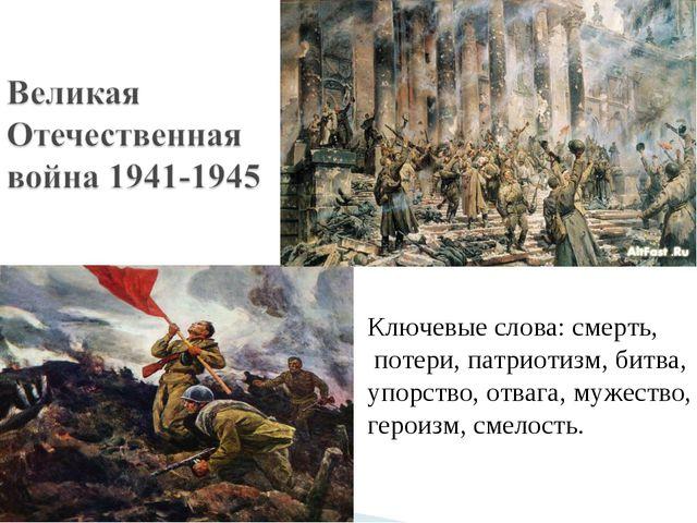 Ключевые слова: смерть, потери, патриотизм, битва, упорство, отвага, мужество...