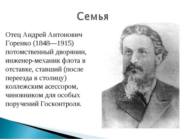 Отец Андрей Антонович Горенко (1848—1915) потомственный дворянин, инженер-мех...