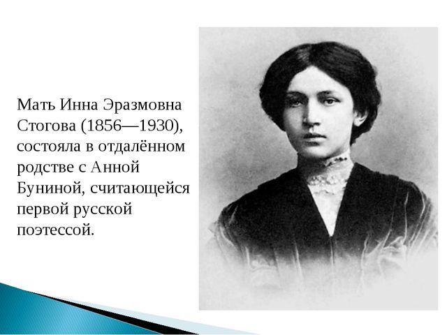 Мать Инна Эразмовна Стогова (1856—1930), состояла в отдалённом родстве с Анно...