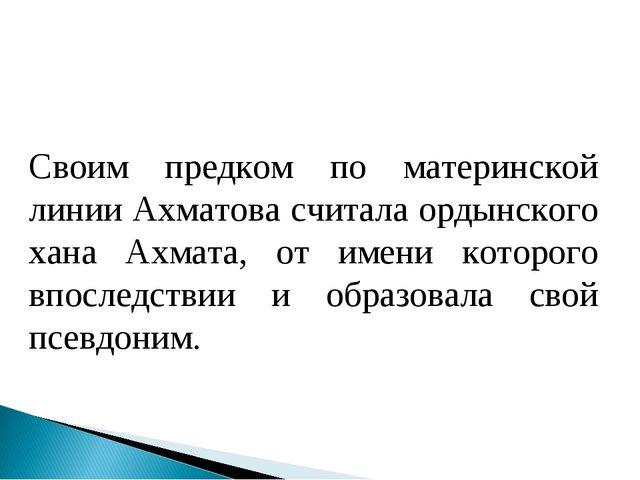 Своим предком по материнской линии Ахматова считала ордынского хана Ахмата, о...