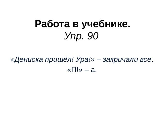 Работа в учебнике. Упр. 90 «Дениска пришёл! Ура!» – закричали все. «П!» – а.