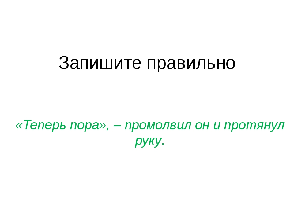 Запишите правильно «Теперь пора», – промолвил он и протянул руку.