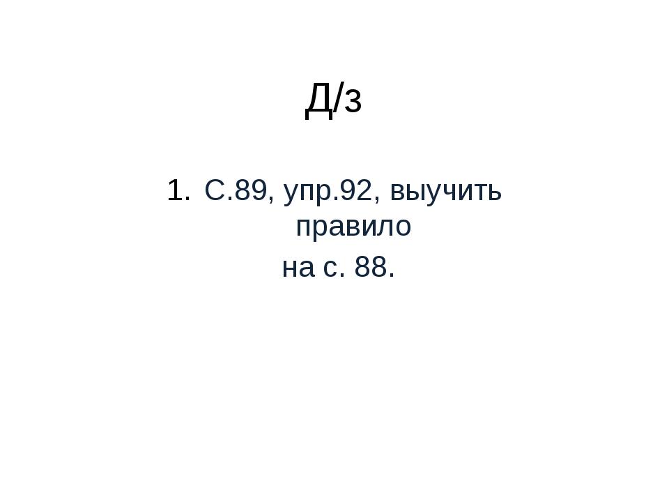 Д/з С.89, упр.92, выучить правило на с. 88.